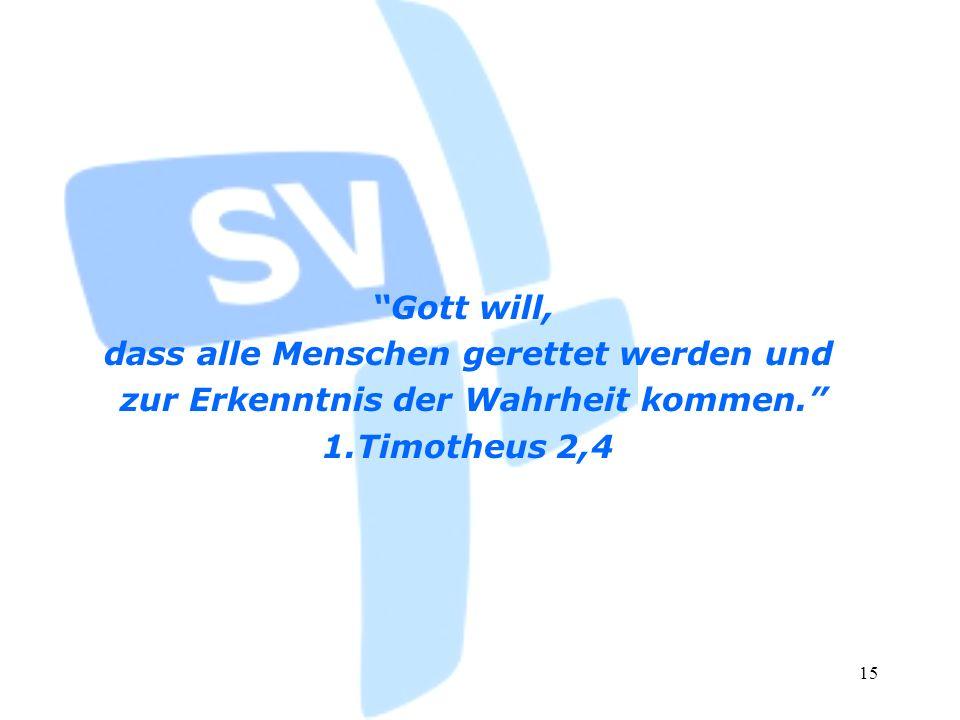 15 Gott will, dass alle Menschen gerettet werden und zur Erkenntnis der Wahrheit kommen. 1.Timotheus 2,4