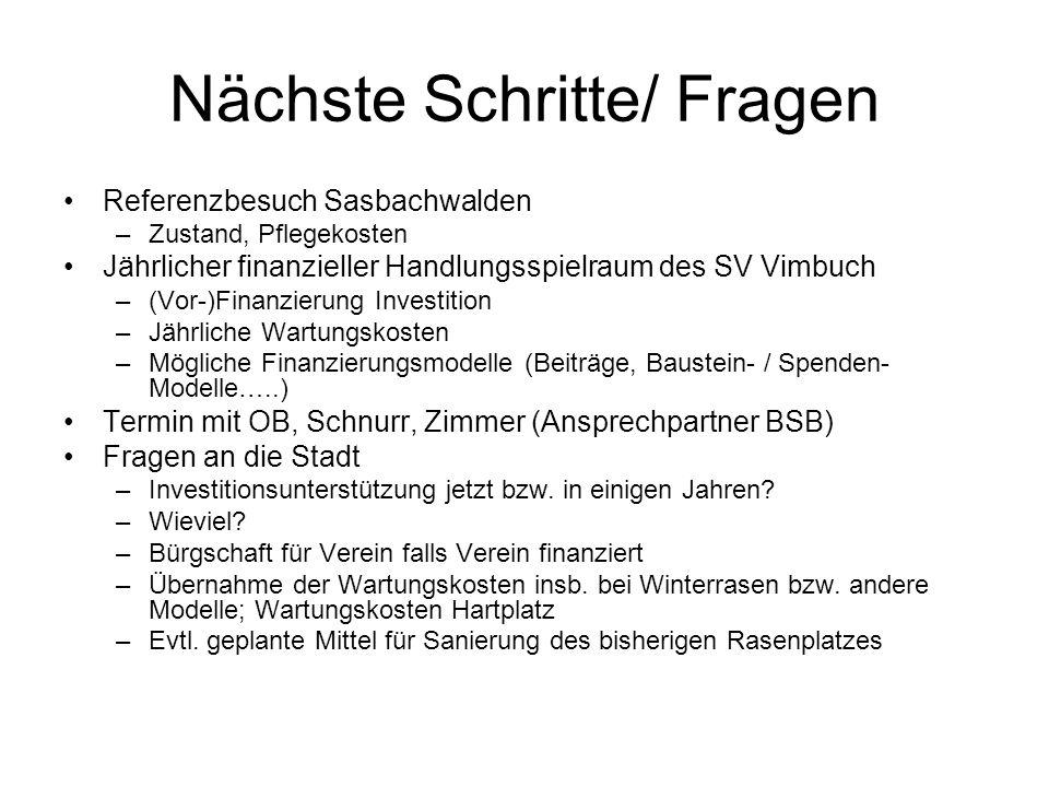 Nächste Schritte/ Fragen Referenzbesuch Sasbachwalden –Zustand, Pflegekosten Jährlicher finanzieller Handlungsspielraum des SV Vimbuch –(Vor-)Finanzierung Investition –Jährliche Wartungskosten –Mögliche Finanzierungsmodelle (Beiträge, Baustein- / Spenden- Modelle…..) Termin mit OB, Schnurr, Zimmer (Ansprechpartner BSB) Fragen an die Stadt –Investitionsunterstützung jetzt bzw.