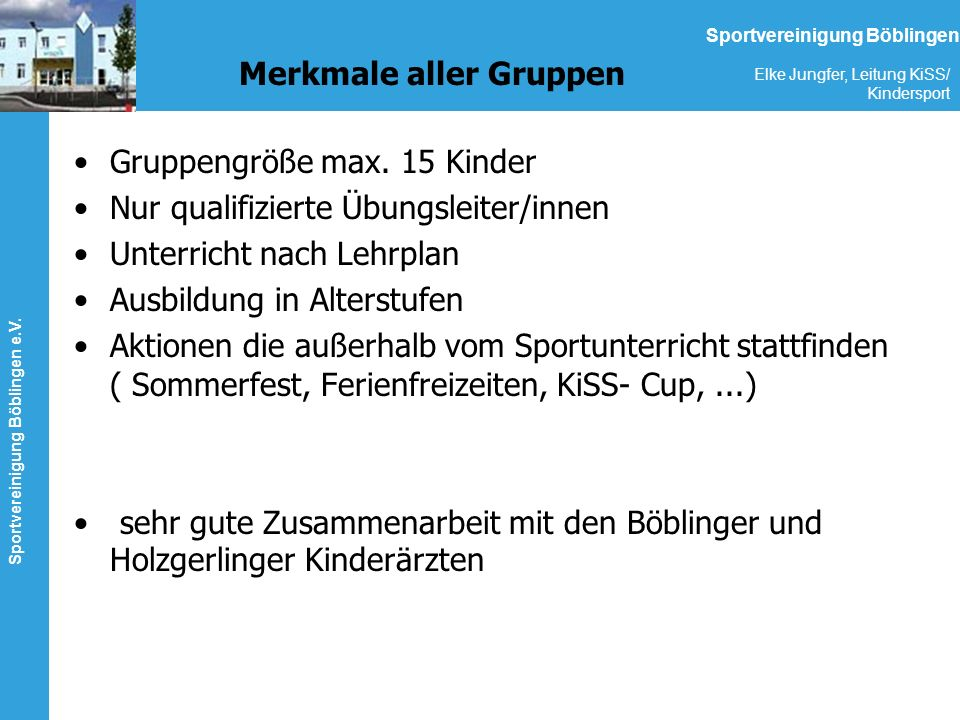 Sportvereinigung Böblingen e.V. Elke Jungfer, Leitung KiSS/ Kindersport Sportvereinigung Böblingen Merkmale aller Gruppen Gruppengröße max. 15 Kinder