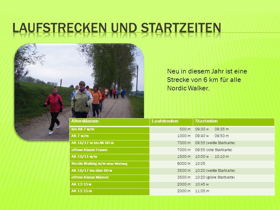 AltersklassenLaufstreckenStartzeiten bis AK 7 w/m500 m09:30 w 09:35 m AK 7 w/m1000 m09:40 w 09:50 m AK 16/17 m bis AK 60 m7000 m09:55 (weiße Startkarte) offene Klasse Frauen7000 m09:55 (rote Startkarte) AK 10/11 w/m1500 m10:00 w 10:10 m Nordic Walking m/w ohne Wertung 6000 m10:05 AK 16/17 bis über 60 w3500 m10:20 (weiße Startkarte) offene Klasse Männer3500 m10:20 (grüne Startkarte) AK 12-15 w2000 m10:45 w AK 12-15 m2000 m11:05 m Neu in diesem Jahr ist eine Strecke von 6 km für alle Nordic Walker.