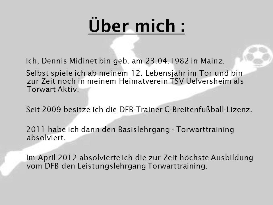 Über mich : Ich, Dennis Midinet bin geb. am 23.04.1982 in Mainz. Selbst spiele ich ab meinem 12. Lebensjahr im Tor und bin zur Zeit noch in meinem Hei