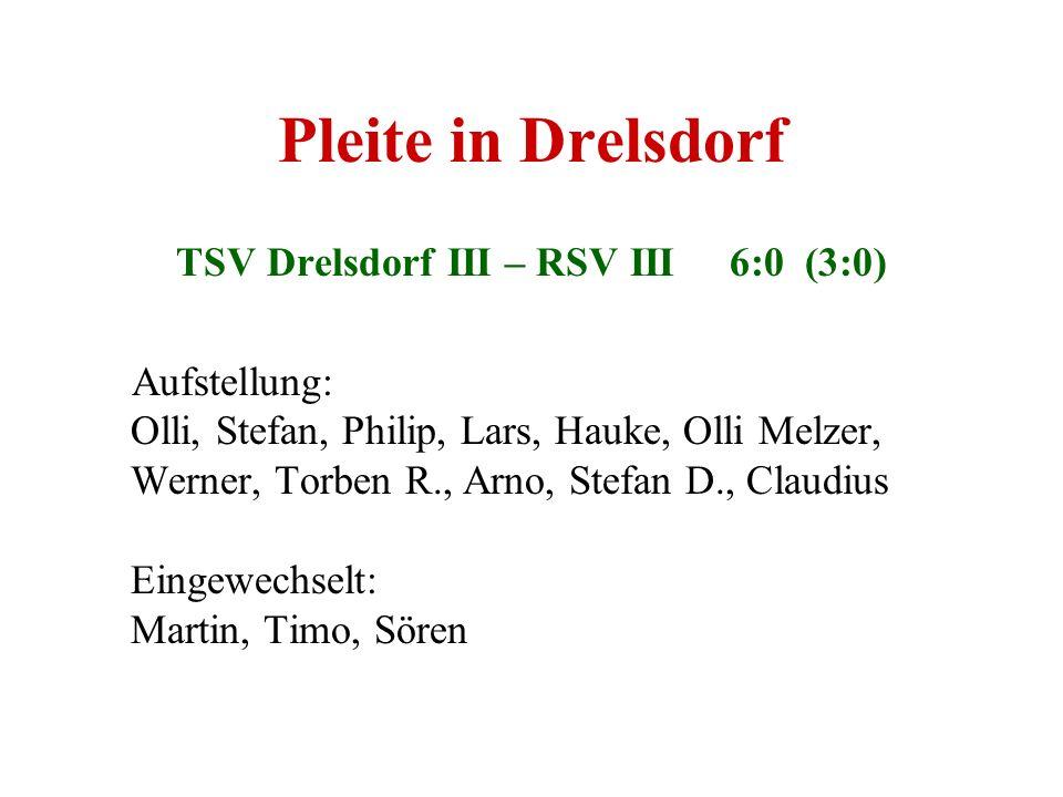 Pleite in Drelsdorf TSV Drelsdorf III – RSV III 6:0 (3:0) Aufstellung: Olli, Stefan, Philip, Lars, Hauke, Olli Melzer, Werner, Torben R., Arno, Stefan