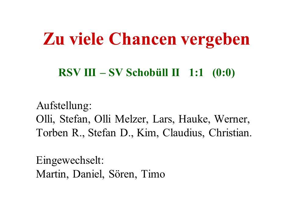 Zu viele Chancen vergeben RSV III – SV Schobüll II 1:1 (0:0) Aufstellung: Olli, Stefan, Olli Melzer, Lars, Hauke, Werner, Torben R., Stefan D., Kim, C