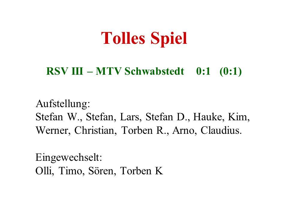 Tolles Spiel RSV III – MTV Schwabstedt 0:1 (0:1) Aufstellung: Stefan W., Stefan, Lars, Stefan D., Hauke, Kim, Werner, Christian, Torben R., Arno, Clau