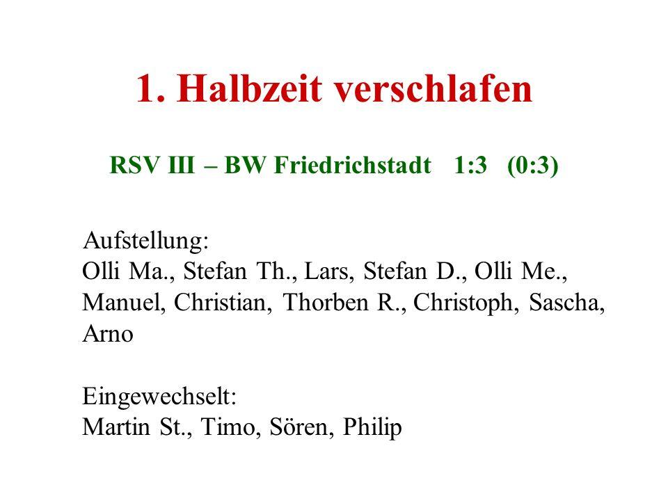 1. Halbzeit verschlafen RSV III – BW Friedrichstadt 1:3 (0:3) Aufstellung: Olli Ma., Stefan Th., Lars, Stefan D., Olli Me., Manuel, Christian, Thorben