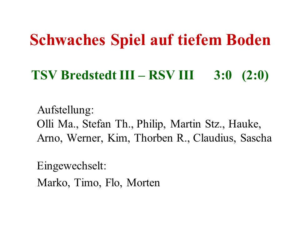 Schwaches Spiel auf tiefem Boden TSV Bredstedt III – RSV III 3:0 (2:0) Aufstellung: Olli Ma., Stefan Th., Philip, Martin Stz., Hauke, Arno, Werner, Ki