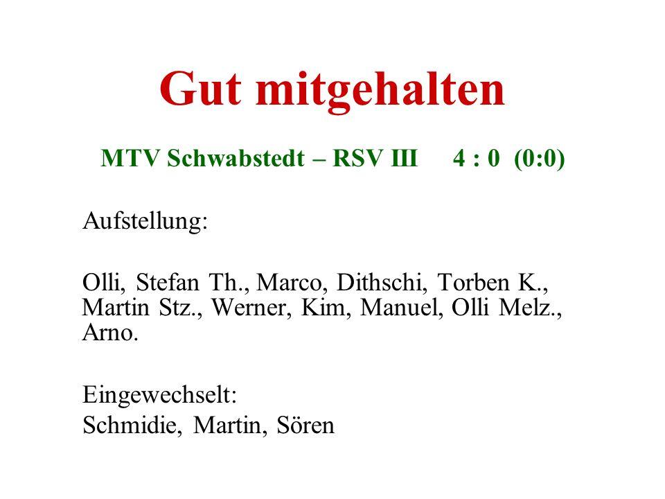 Gut mitgehalten MTV Schwabstedt – RSV III 4 : 0 (0:0) Aufstellung: Olli, Stefan Th., Marco, Dithschi, Torben K., Martin Stz., Werner, Kim, Manuel, Oll