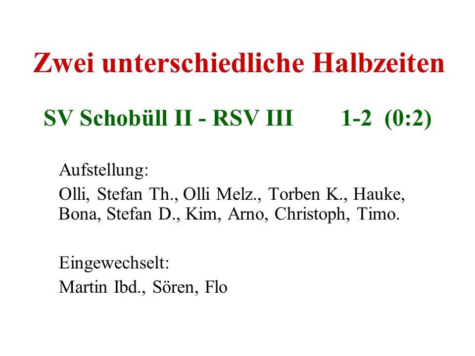 Zwei unterschiedliche Halbzeiten SV Schobüll II - RSV III 1-2 (0:2) Aufstellung: Olli, Stefan Th., Olli Melz., Torben K., Hauke, Bona, Stefan D., Kim,