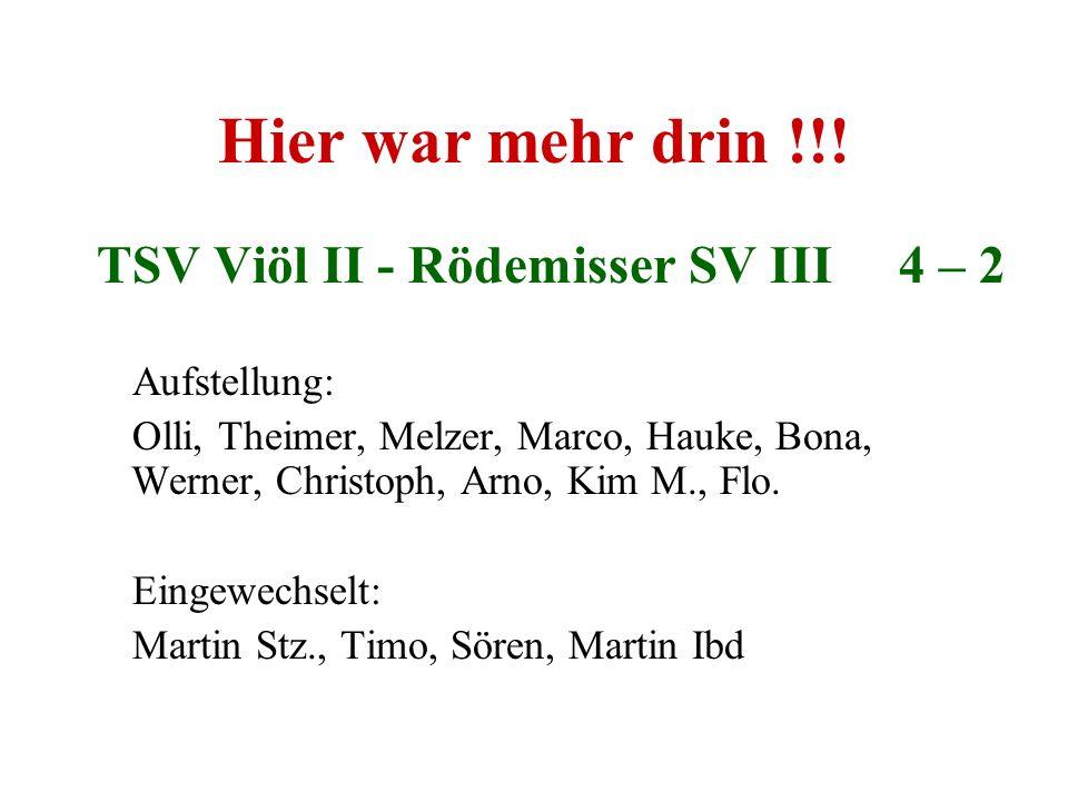 Hier war mehr drin !!! TSV Viöl II - Rödemisser SV III 4 – 2 Aufstellung: Olli, Theimer, Melzer, Marco, Hauke, Bona, Werner, Christoph, Arno, Kim M.,