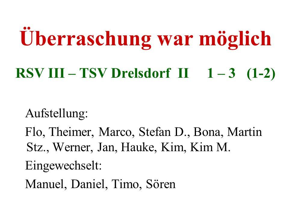 Überraschung war möglich RSV III – TSV Drelsdorf II 1 – 3 (1-2) Aufstellung: Flo, Theimer, Marco, Stefan D., Bona, Martin Stz., Werner, Jan, Hauke, Ki