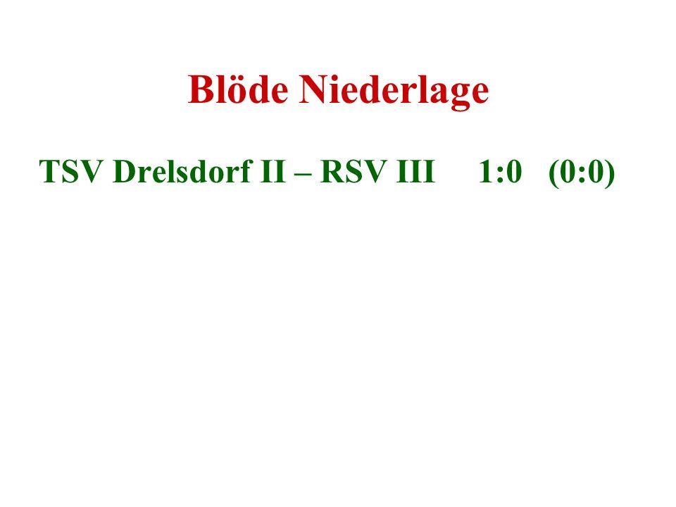 Blöde Niederlage TSV Drelsdorf II – RSV III 1:0 (0:0)