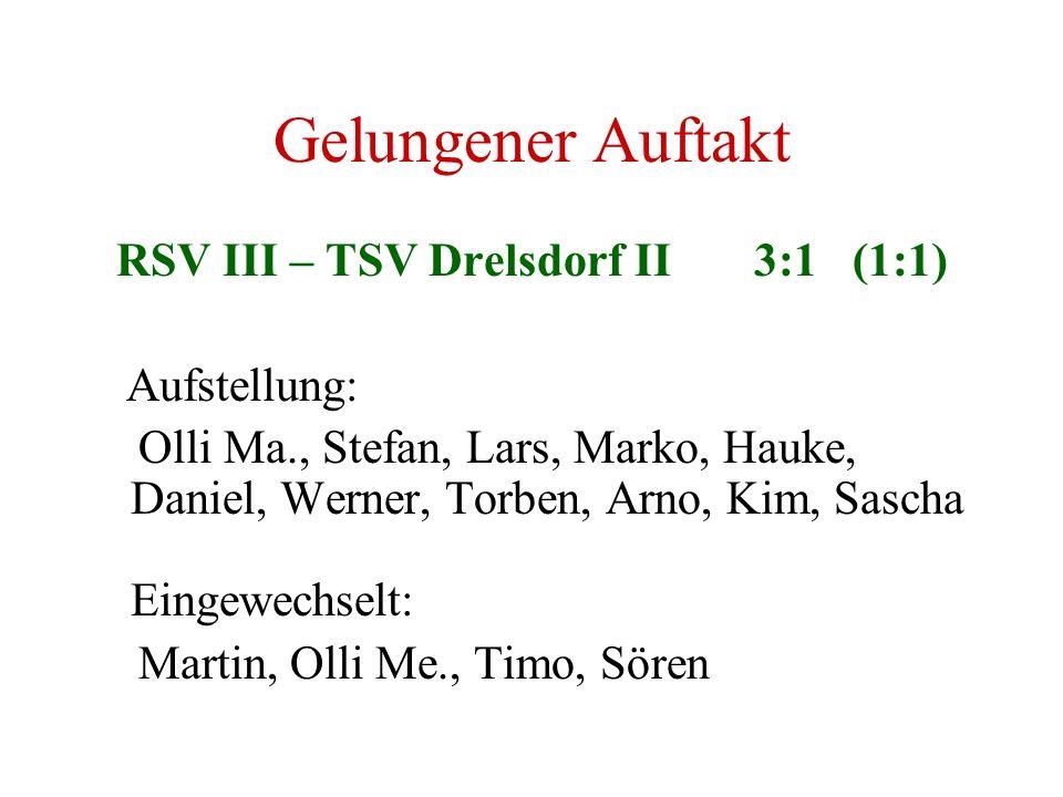 Gelungener Auftakt RSV III – TSV Drelsdorf II 3:1 (1:1) Aufstellung: Olli Ma., Stefan, Lars, Marko, Hauke, Daniel, Werner, Torben, Arno, Kim, Sascha E