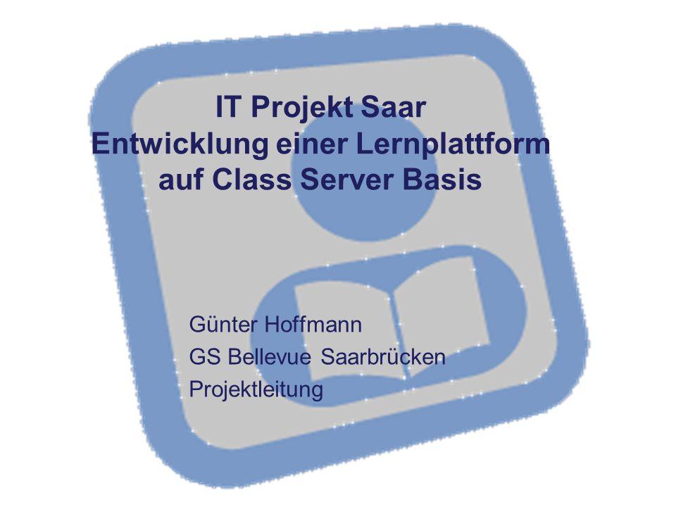 IT Projekt Saar Entwicklung einer Lernplattform auf Class Server Basis Günter Hoffmann GS Bellevue Saarbrücken Projektleitung