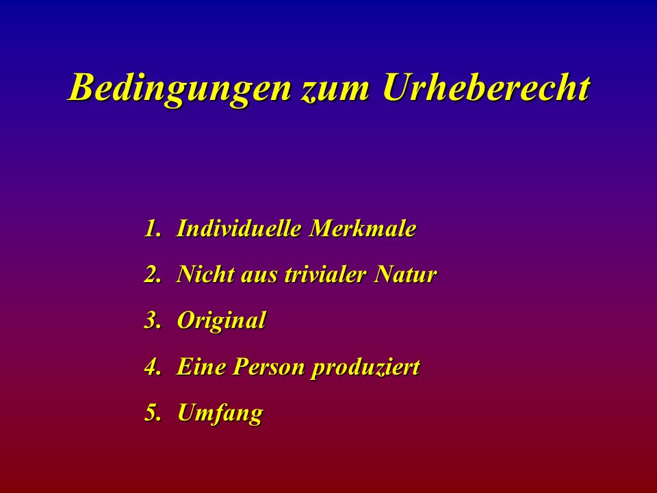 Bedingungen zum Urheberecht 1.Individuelle Merkmale 2.Nicht aus trivialer Natur 3.Original 4.Eine Person produziert 5.Umfang