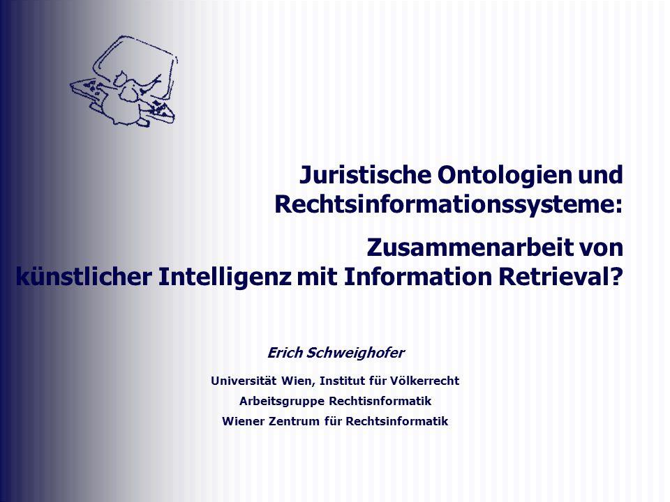 Erich Schweighofer Universität Wien, Institut für Völkerrecht Arbeitsgruppe Rechtisnformatik Wiener Zentrum für Rechtsinformatik Juristische Ontologie