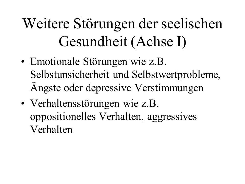 Weitere Störungen der seelischen Gesundheit (Achse I) Emotionale Störungen wie z.B. Selbstunsicherheit und Selbstwertprobleme, Ängste oder depressive