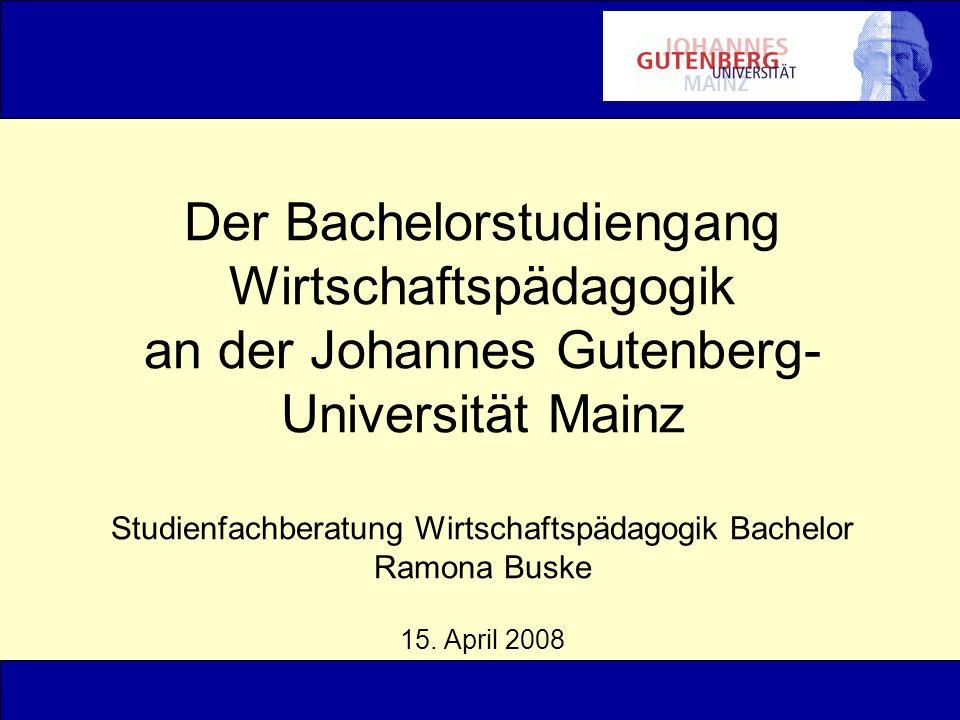 Der Bachelorstudiengang Wirtschaftspädagogik an der Johannes Gutenberg- Universität Mainz Studienfachberatung Wirtschaftspädagogik Bachelor Ramona Bus