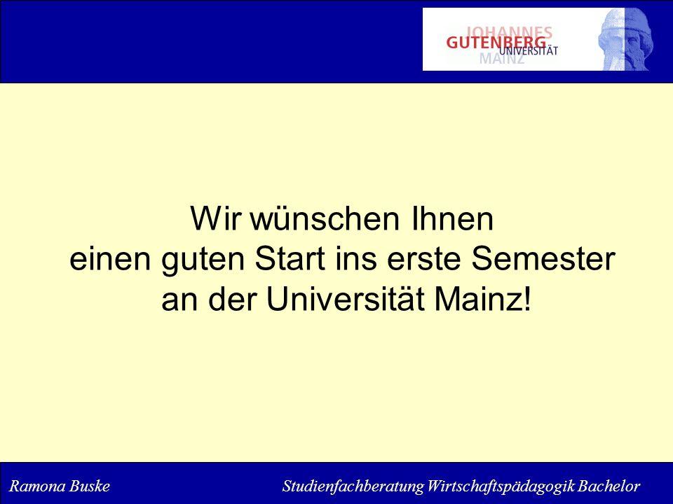 Wir wünschen Ihnen einen guten Start ins erste Semester an der Universität Mainz! Ramona Buske Studienfachberatung Wirtschaftspädagogik Bachelor