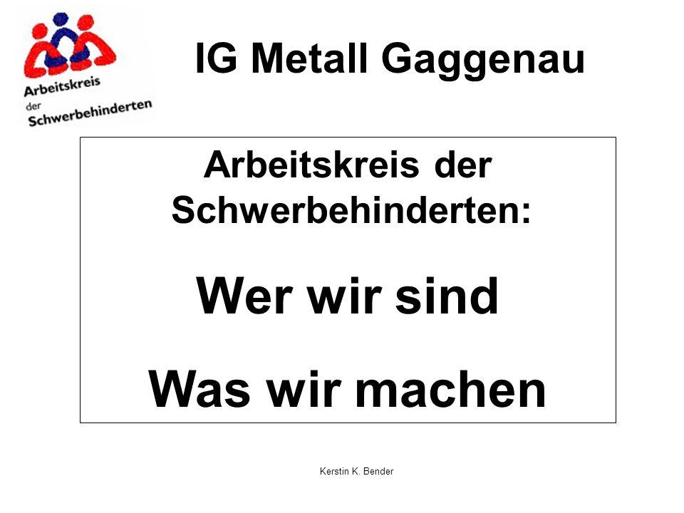 Kerstin K. Bender IG Metall Gaggenau Arbeitskreis der Schwerbehinderten: Wer wir sind Was wir machen