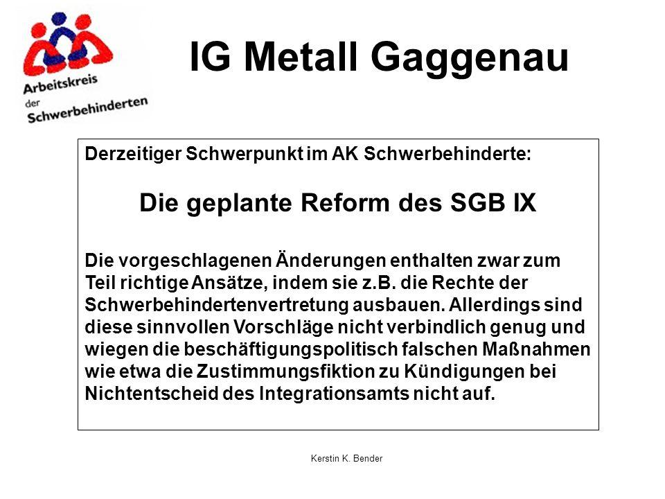 Kerstin K. Bender IG Metall Gaggenau Derzeitiger Schwerpunkt im AK Schwerbehinderte: Die geplante Reform des SGB IX Die vorgeschlagenen Änderungen ent