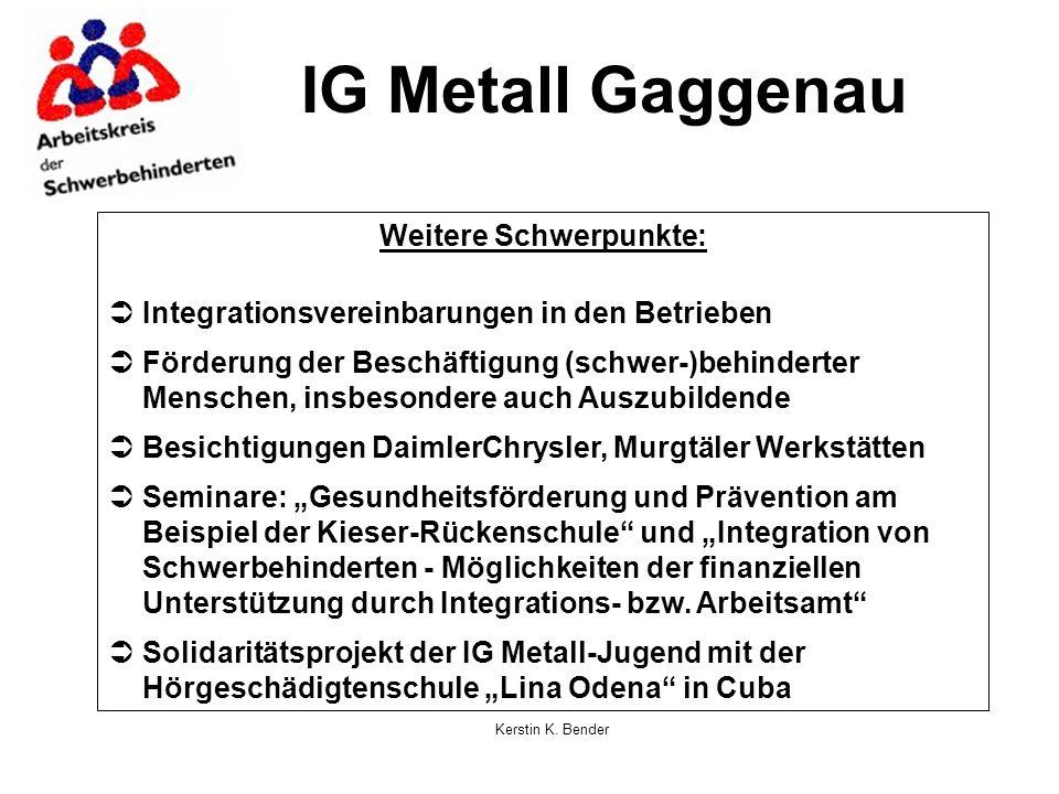 Kerstin K. Bender IG Metall Gaggenau Weitere Schwerpunkte: Integrationsvereinbarungen in den Betrieben Förderung der Beschäftigung (schwer-)behinderte