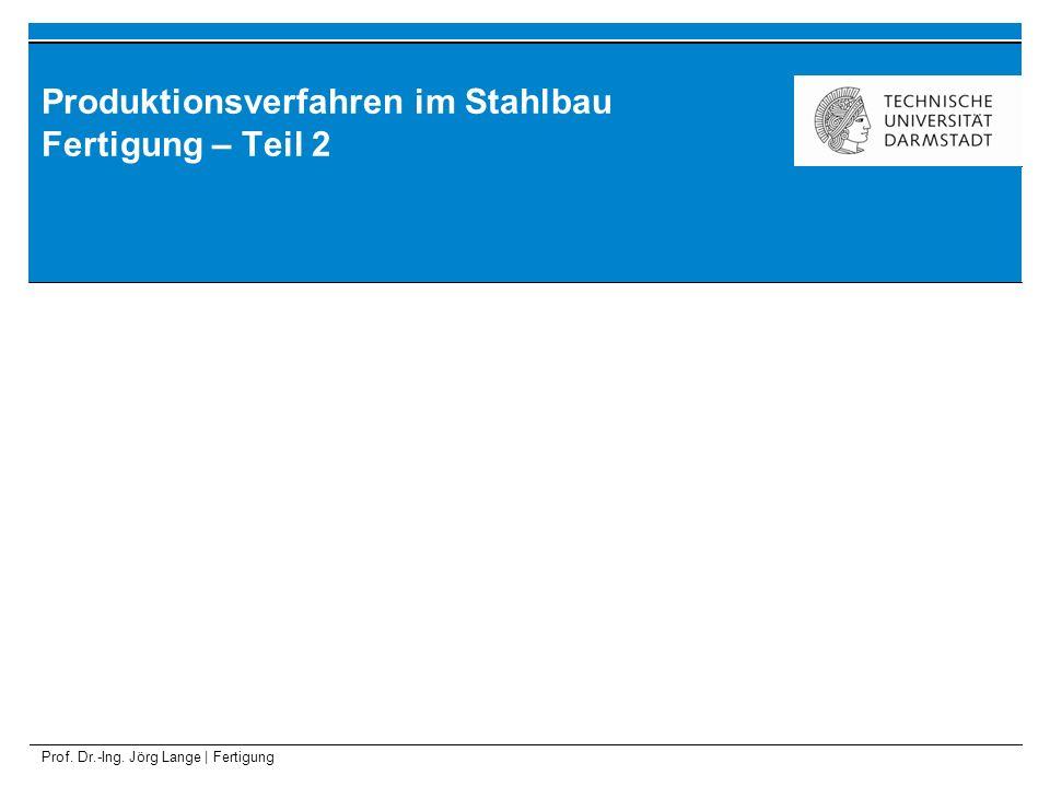 Prof. Dr.-Ing. Jörg Lange | Fertigung Produktionsverfahren im Stahlbau Fertigung – Teil 2