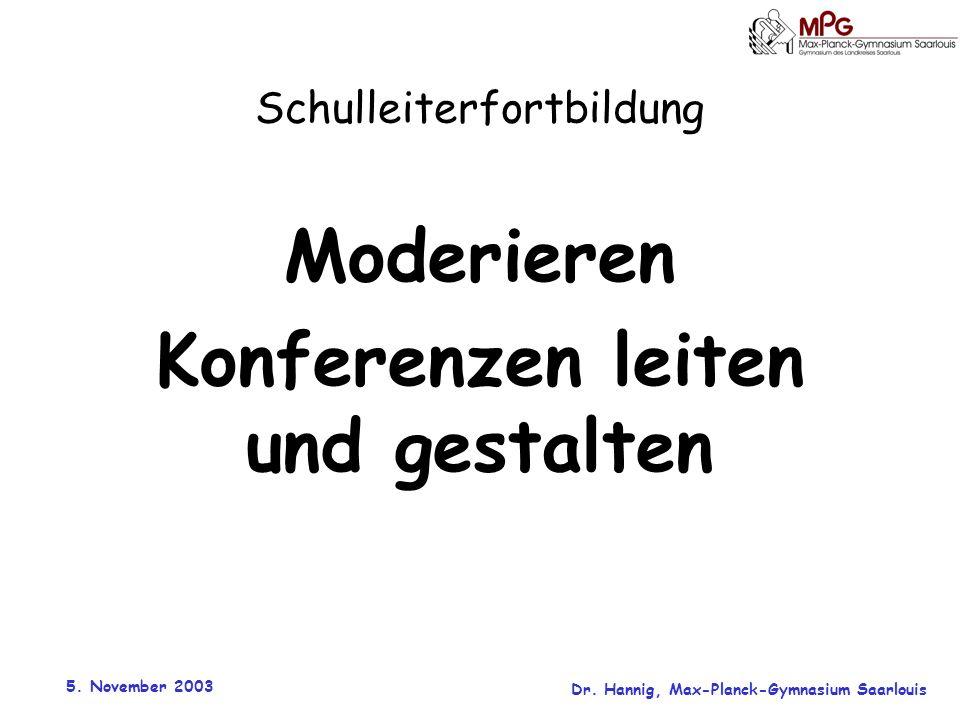 5. November 2003 Dr. Hannig, Max-Planck-Gymnasium Saarlouis Schulleiterfortbildung Moderieren Konferenzen leiten und gestalten