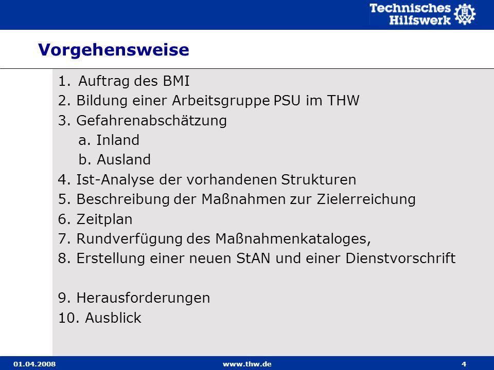 01.04.2008www.thw.de4 Vorgehensweise 1.Auftrag des BMI 2. Bildung einer Arbeitsgruppe PSU im THW 3. Gefahrenabschätzung a. Inland b. Ausland 4. Ist-An
