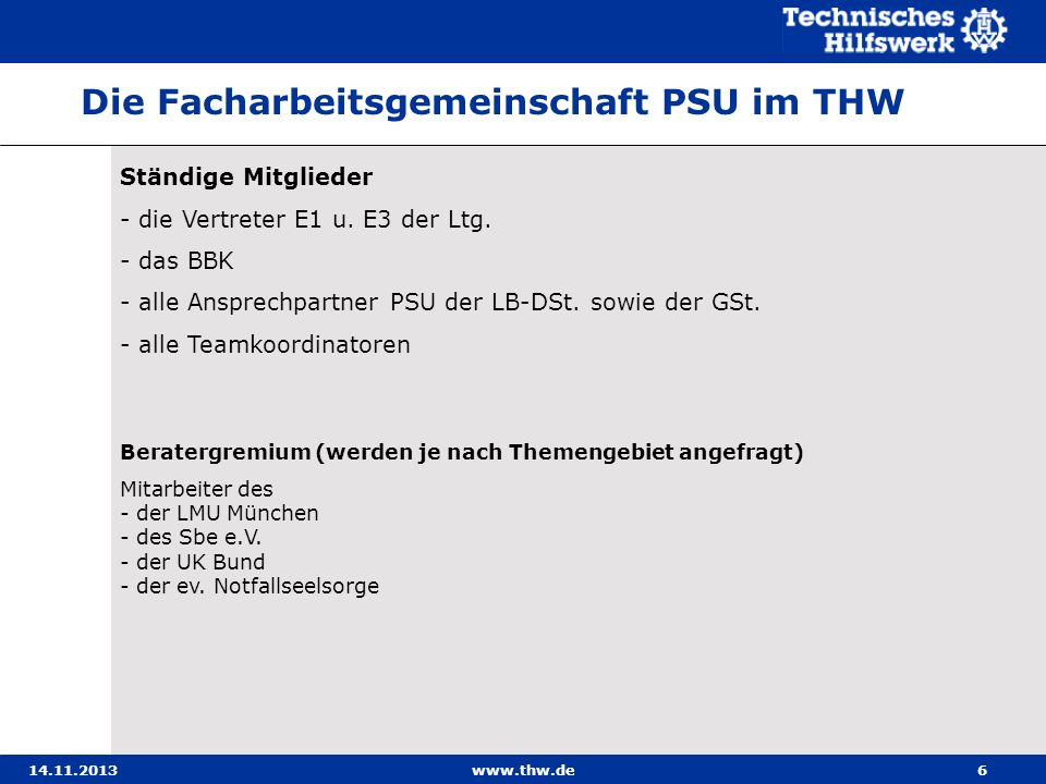 14.11.2013www.thw.de6 Ständige Mitglieder - die Vertreter E1 u. E3 der Ltg. - das BBK - alle Ansprechpartner PSU der LB-DSt. sowie der GSt. - alle Tea