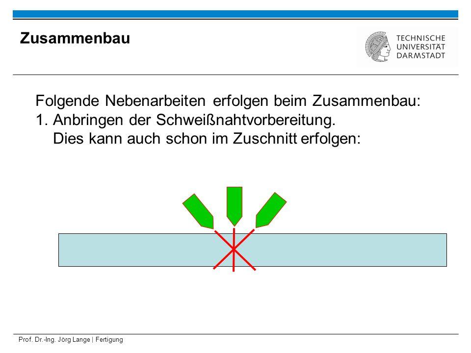 Prof. Dr.-Ing. Jörg Lange | Fertigung Folgende Nebenarbeiten erfolgen beim Zusammenbau: 1.Anbringen der Schweißnahtvorbereitung. Dies kann auch schon