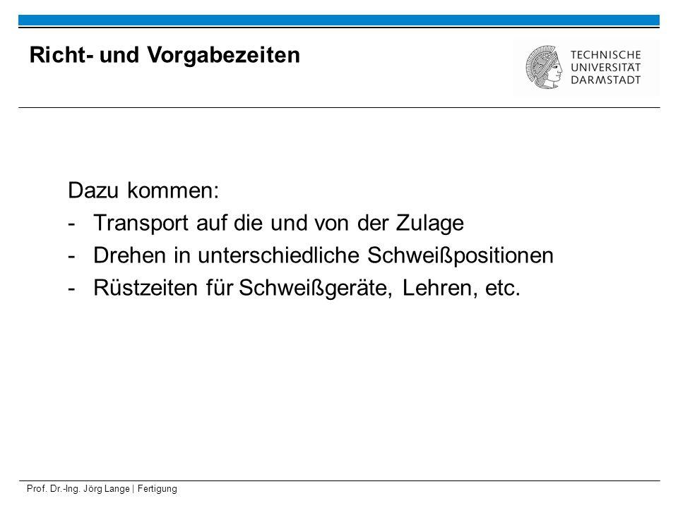 Prof. Dr.-Ing. Jörg Lange | Fertigung Dazu kommen: -Transport auf die und von der Zulage -Drehen in unterschiedliche Schweißpositionen -Rüstzeiten für