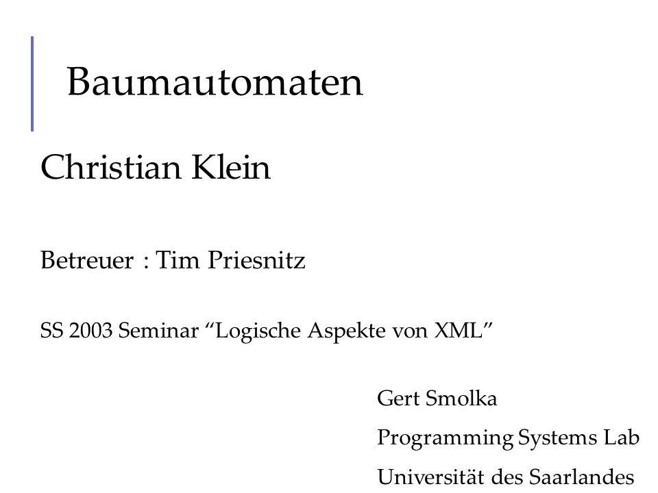 Baumautomaten Christian Klein Betreuer : Tim Priesnitz SS 2003 Seminar Logische Aspekte von XML Gert Smolka Programming Systems Lab Universität des Sa