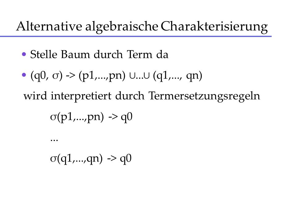 Alternative algebraische Charakterisierung Stelle Baum durch Term da (q0, σ) -> (p1,...,pn)... (q1,..., qn) wird interpretiert durch Termersetzungsreg