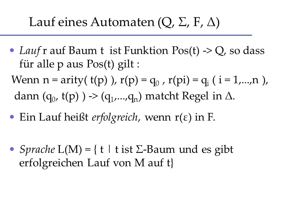 Lauf eines Automaten (Q, Σ, F, Δ) Lauf r auf Baum t ist Funktion Pos(t) -> Q, so dass für alle p aus Pos(t) gilt : Wenn n = arity( t(p) ), r(p) = q 0,
