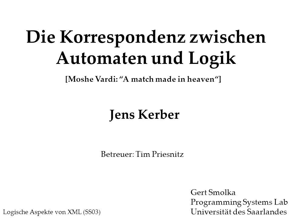 Die Korrespondenz zwischen Automaten und Logik Logische Aspekte von XML (SS03) Jens Kerber Betreuer: Tim Priesnitz Gert Smolka Programming Systems Lab