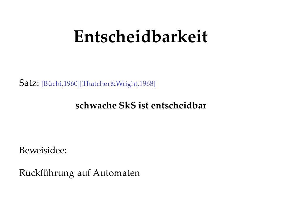 Entscheidbarkeit Satz: [Büchi,1960][Thatcher&Wright,1968] schwache SkS ist entscheidbar Beweisidee: Rückführung auf Automaten