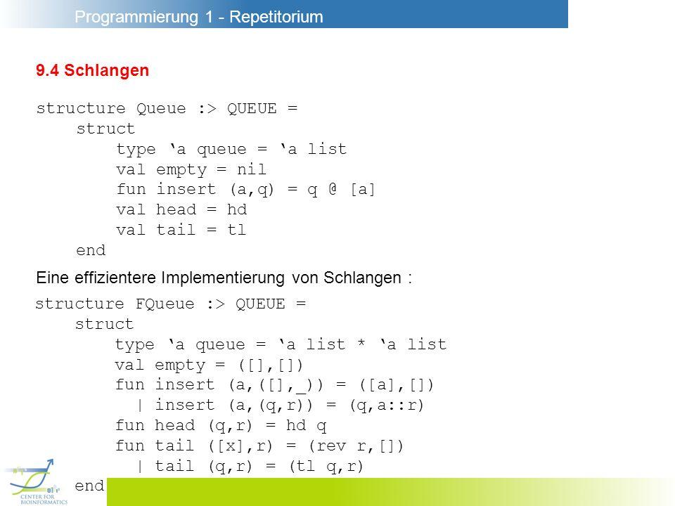 Programmierung 1 - Repetitorium 9.4 Schlangen structure Queue :> QUEUE = struct type a queue = a list val empty = nil fun insert (a,q) = q @ [a] val h