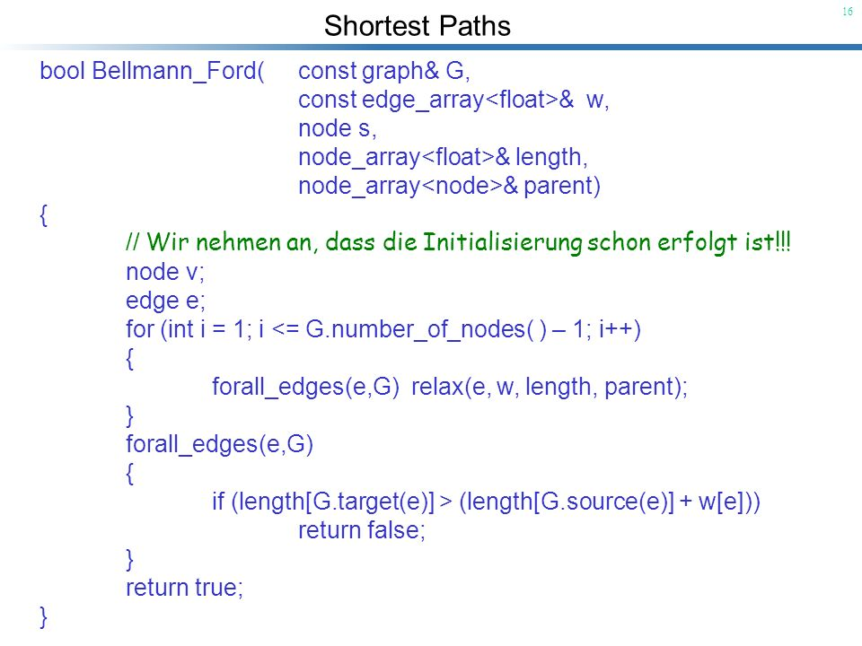 Shortest Paths 16 bool Bellmann_Ford(const graph& G, const edge_array & w, node s, node_array & length, node_array & parent) { // Wir nehmen an, dass die Initialisierung schon erfolgt ist!!.