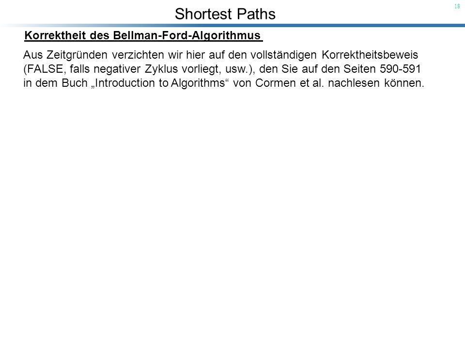 Shortest Paths 18 Korrektheit des Bellman-Ford-Algorithmus Aus Zeitgründen verzichten wir hier auf den vollständigen Korrektheitsbeweis (FALSE, falls