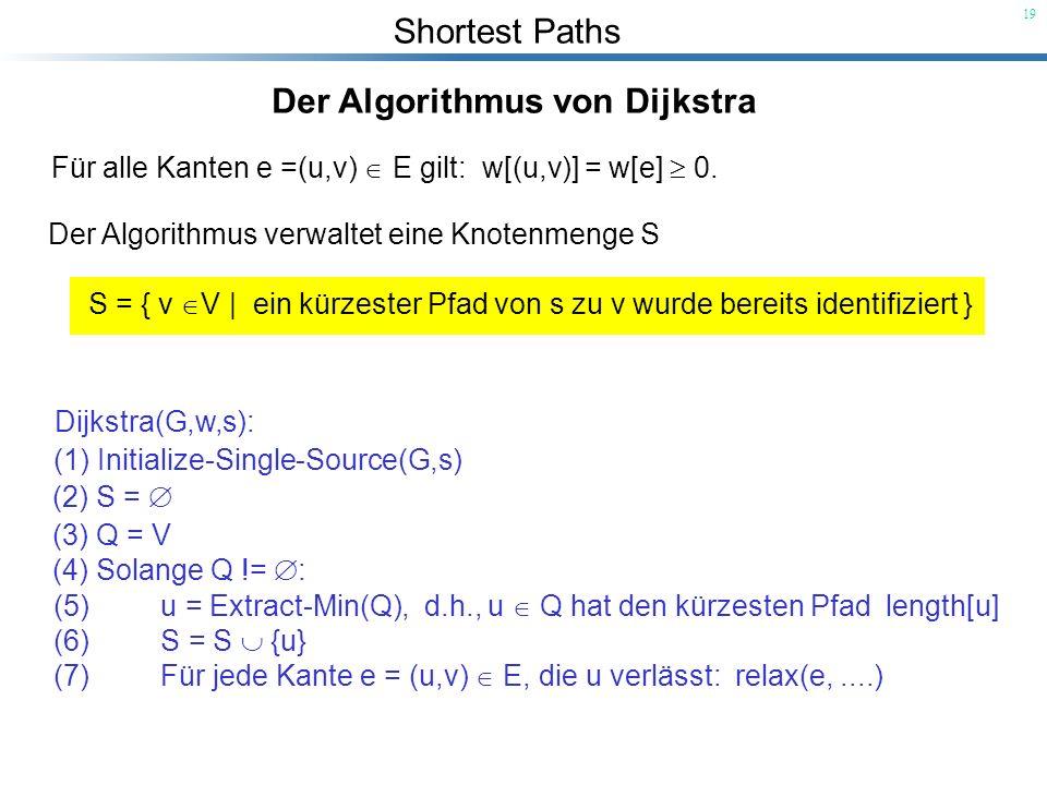 Shortest Paths 19 Der Algorithmus von Dijkstra Für alle Kanten e =(u,v) E gilt: w[(u,v)] = w[e] 0. Der Algorithmus verwaltet eine Knotenmenge S S = {