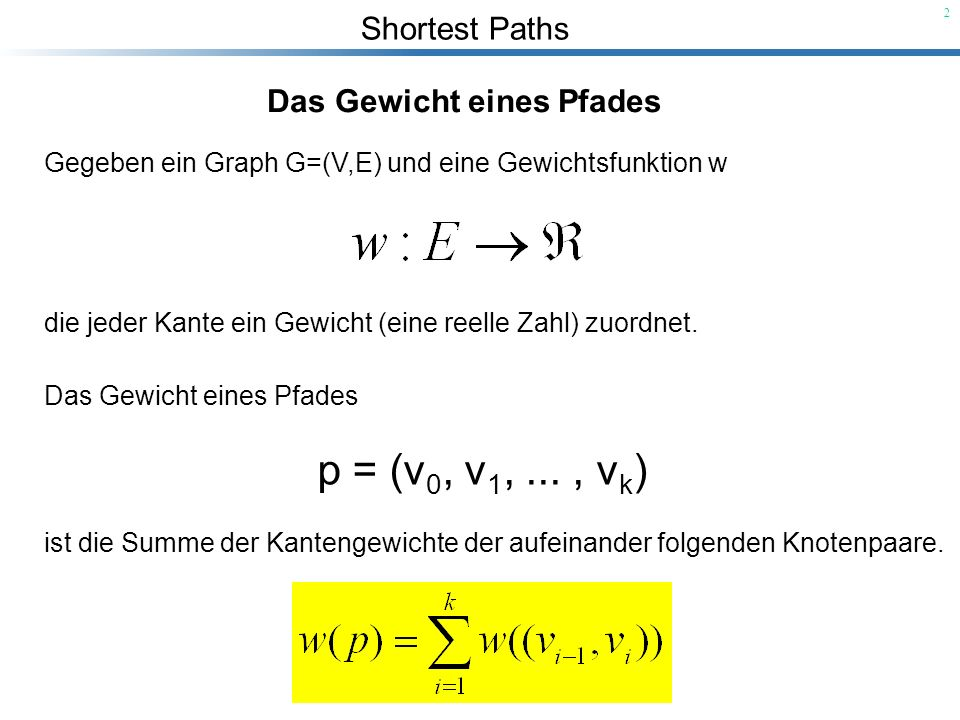 Shortest Paths 2 Das Gewicht eines Pfades Gegeben ein Graph G=(V,E) und eine Gewichtsfunktion w die jeder Kante ein Gewicht (eine reelle Zahl) zuordne