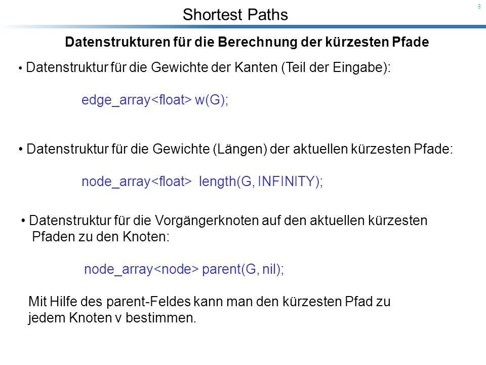 Shortest Paths 8 Datenstrukturen für die Berechnung der kürzesten Pfade Datenstruktur für die Gewichte der Kanten (Teil der Eingabe): edge_array w(G);