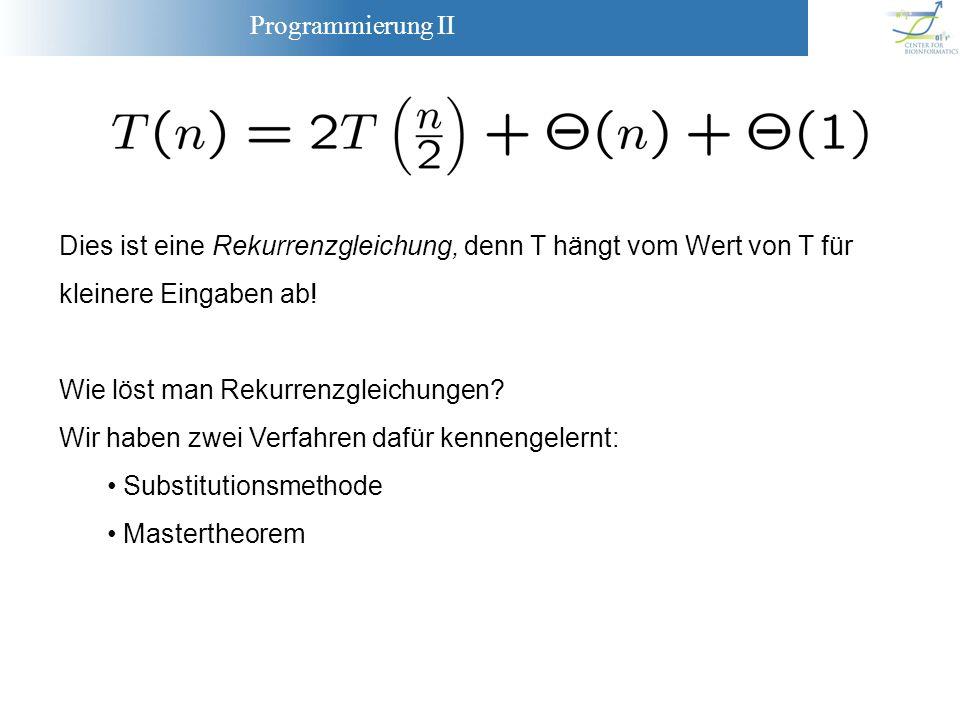 Programmierung II Dies ist eine Rekurrenzgleichung, denn T hängt vom Wert von T für kleinere Eingaben ab! Wie löst man Rekurrenzgleichungen? Wir haben