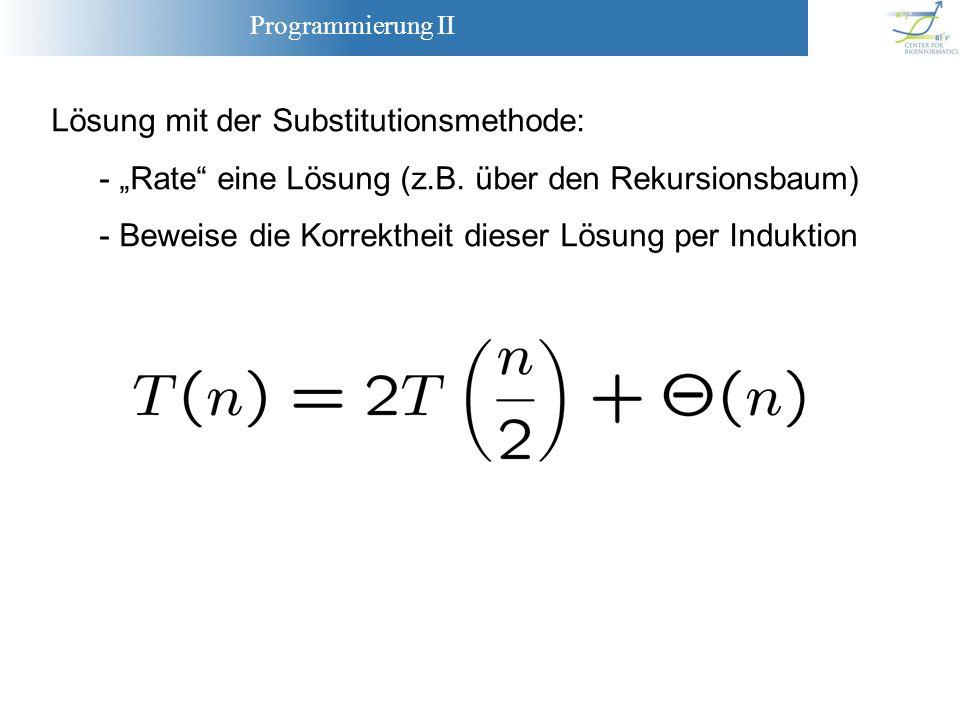 Programmierung II Lösung mit der Substitutionsmethode: - Rate eine Lösung (z.B. über den Rekursionsbaum) - Beweise die Korrektheit dieser Lösung per I