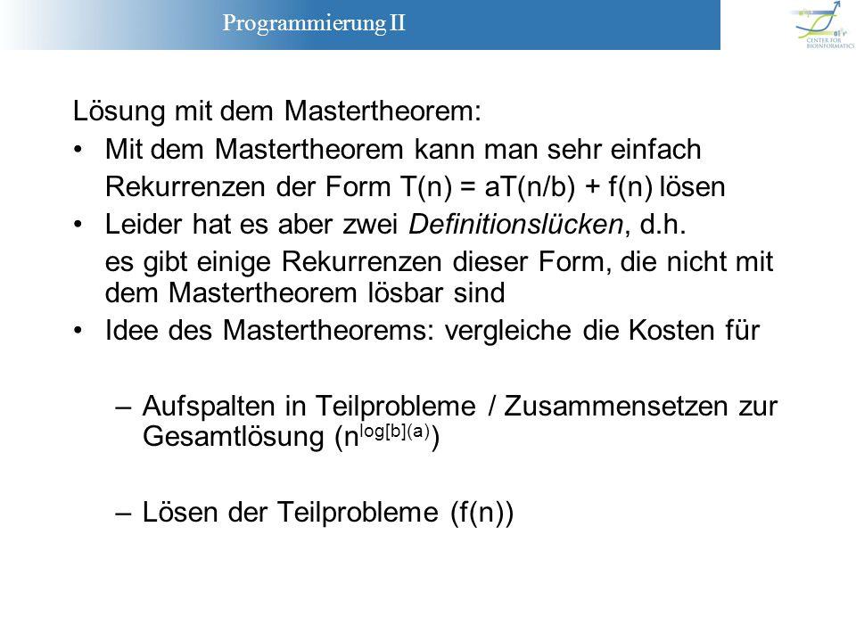 Programmierung II Lösung mit dem Mastertheorem: Mit dem Mastertheorem kann man sehr einfach Rekurrenzen der Form T(n) = aT(n/b) + f(n) lösen Leider ha