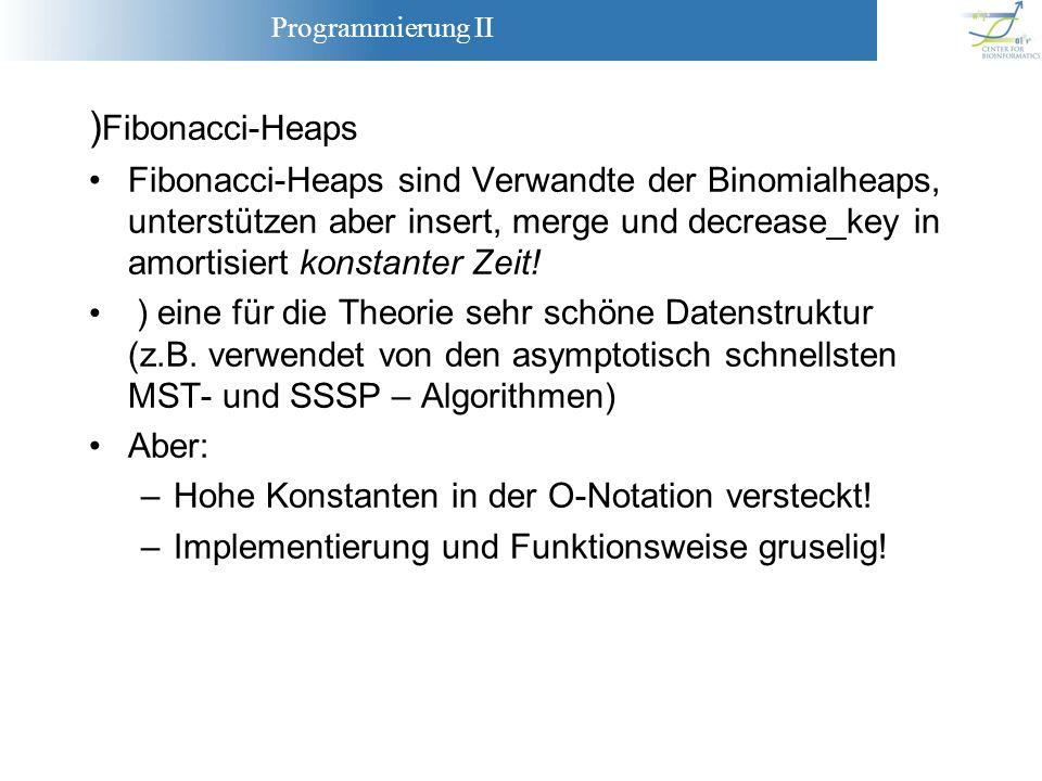 Programmierung II ) Fibonacci-Heaps Fibonacci-Heaps sind Verwandte der Binomialheaps, unterstützen aber insert, merge und decrease_key in amortisiert