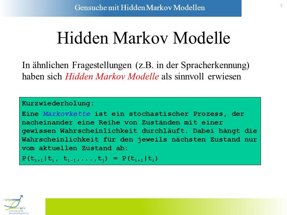 Gensuche mit Hidden Markov Modellen 5 Hidden Markov Modelle Kurzwiederholung: Eine Markovkette ist ein stochastischer Prozess, der nacheinander eine Reihe von Zuständen mit einer gewissen Wahrscheinlichkeit durchläuft.