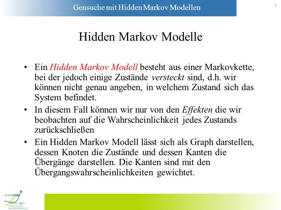 Gensuche mit Hidden Markov Modellen 26 Initialisierung: 1 (q j ) = Anfangswahrscheinlichkeit von q j j 1 (q j ) = 0 j Terminierung: P * = max i [ T (q i )] q * T = argmax i [ T (q i )] Backtracking: q * t = t+1 (q * t +1), t = T-1,...,1 Der Viterbi-Algorithmus i+1 (q j ) := max 1 k N [ i (q k ) · P(S i+1 |q j ) · P(q j |q k )] i+1 (q j ):= argmax 1 k N [ i (q k ) · P(S i+1 |q j ) · P(q j |q k )]