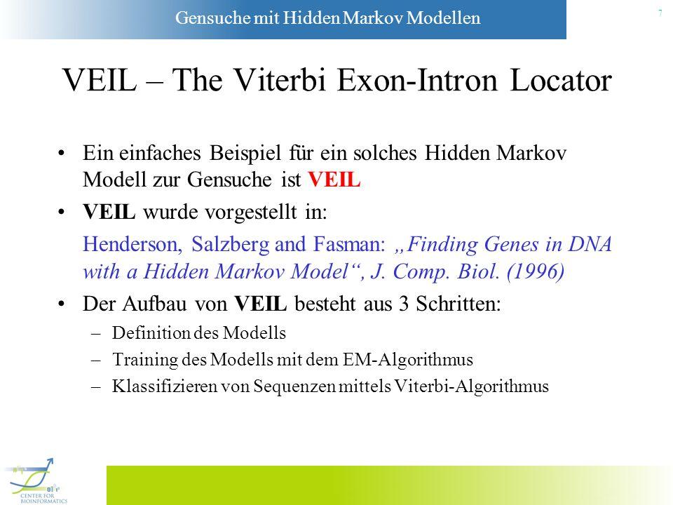 Gensuche mit Hidden Markov Modellen 7 VEIL – The Viterbi Exon-Intron Locator Ein einfaches Beispiel für ein solches Hidden Markov Modell zur Gensuche ist VEIL VEIL wurde vorgestellt in: Henderson, Salzberg and Fasman: Finding Genes in DNA with a Hidden Markov Model, J.