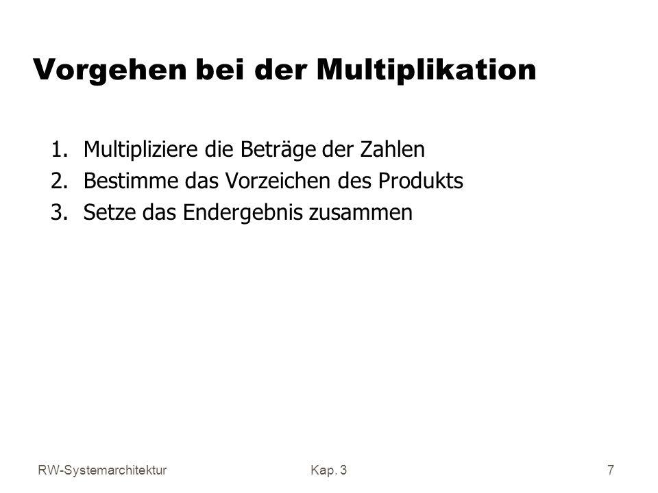 RW-SystemarchitekturKap. 37 Vorgehen bei der Multiplikation 1.Multipliziere die Beträge der Zahlen 2.Bestimme das Vorzeichen des Produkts 3.Setze das